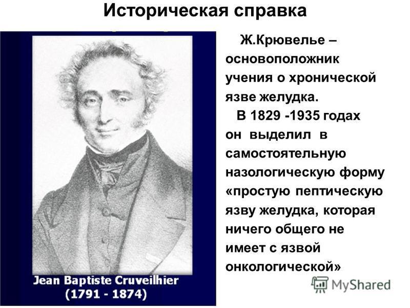 Ж.Крювелье – основоположник учения о хронической язве желудка. В 1829 -1935 годах он выделил в самостоятельную нозологическую форму «простую пептическую язву желудка, которая ничего общего не имеет с язвой онкологической» Историческая справка