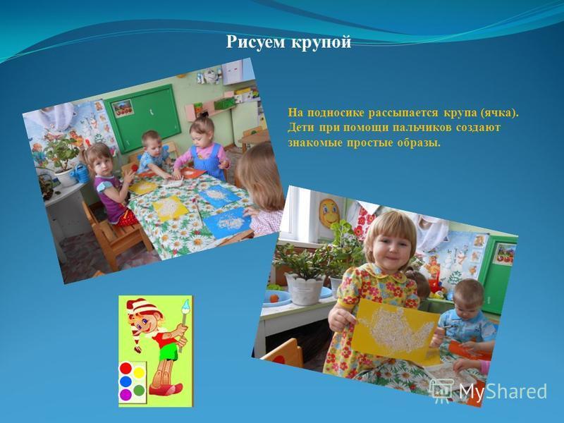 Рисуем крупой На подносике рассыпается крупа (ячка). Дети при помощи пальчиков создают знакомые простые образы.