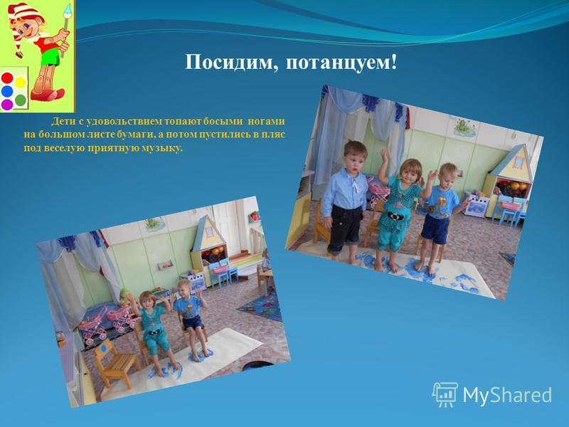 Посидим, потанцуем! Дети с удовольствием топают босыми ногами на большом листе бумаги, а потом пустились в пляс под веселую приятную музыку.