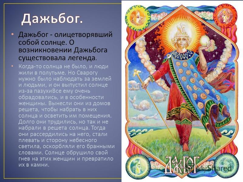 Дажьбог - олицетворявший собой солнце. О возникновении Дажьбога существовала легенда. Когда - то солнца не было, и люди жили в полутьме. Но Сварогу нужно было наблюдать за землей и людьми, и он выпустил солнце из - за пазухи Все ему очень обрадовалис