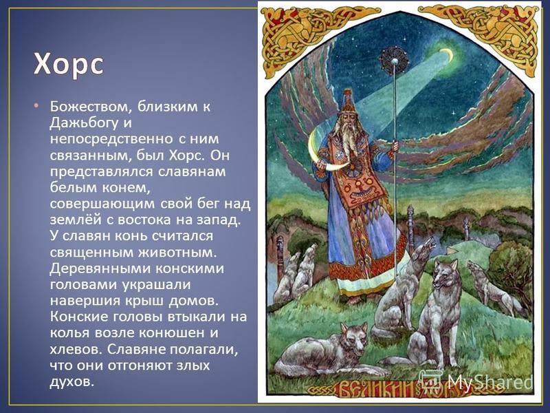 Божеством, близким к Дажьбогу и непосредственно с ним связанным, был Хорс. Он представлялся славянам белым конем, совершающим свой бег над землёй с востока на запад. У славян конь считался священным животным. Деревянными конскими головами украшали на