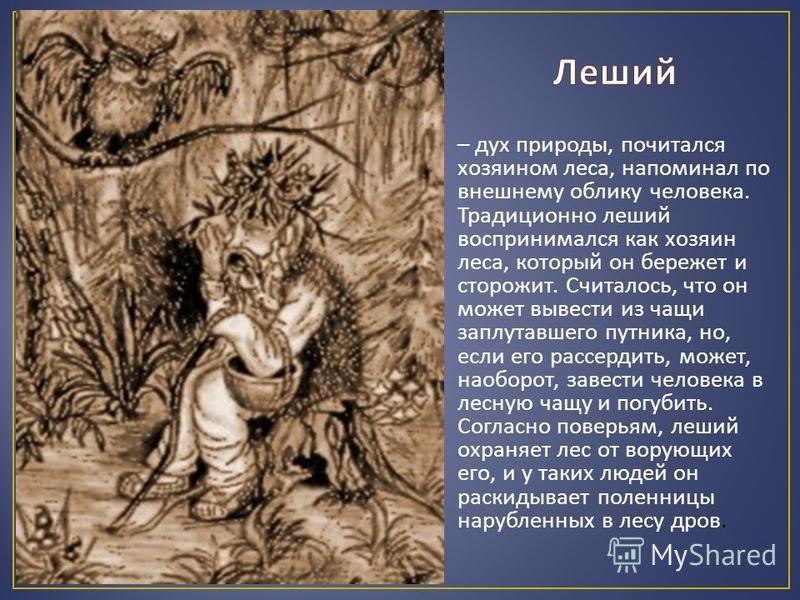 – дух природы, почитался хозяином леса, напоминал по внешнему облику человека. Традиционно леший воспринимался как хозяин леса, который он бережет и сторожит. Считалось, что он может вывести из чащи заплутавшего путника, но, если его рассердить, може