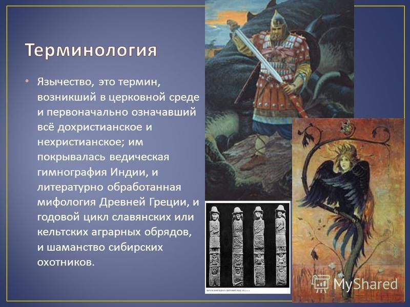 Язычество, это термин, возникший в церковной среде и первоначально означавший всё дохристианское и нехристианское ; им покрывалась ведическая гимнография Индии, и литературно обработанная мифология Древней Греции, и годовой цикл славянских или кельтс