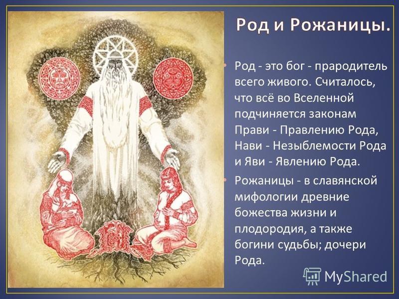 Род - это бог - прародитель всего живого. Считалось, что всё во Вселенной подчиняется законам Прави - Правлению Рода, Нави - Незыблемости Рода и Яви - Явлению Рода. Рожаницы - в славянской мифологии древние божества жизни и плодородия, а также богини