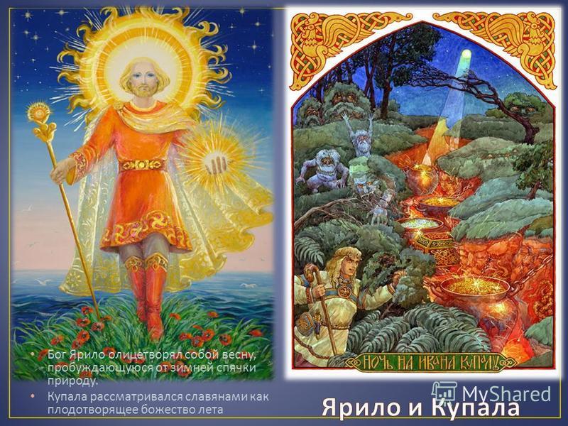 Бог Ярило олицетворял собой весну, пробуждающуюся от зимней спячки природу. Купала рассматривался славянами как плодотворящее божество лета