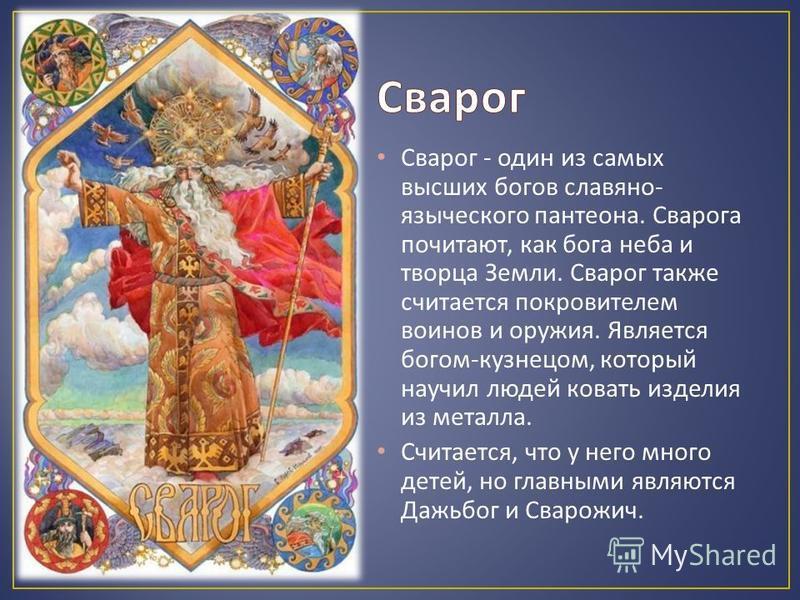 Сварог - один из самых высших богов славяно - языческого пантеона. Сварога почитают, как бога неба и творца Земли. Сварог также считается покровителем воинов и оружия. Является богом - кузнецом, который научил людей ковать изделия из металла. Считает