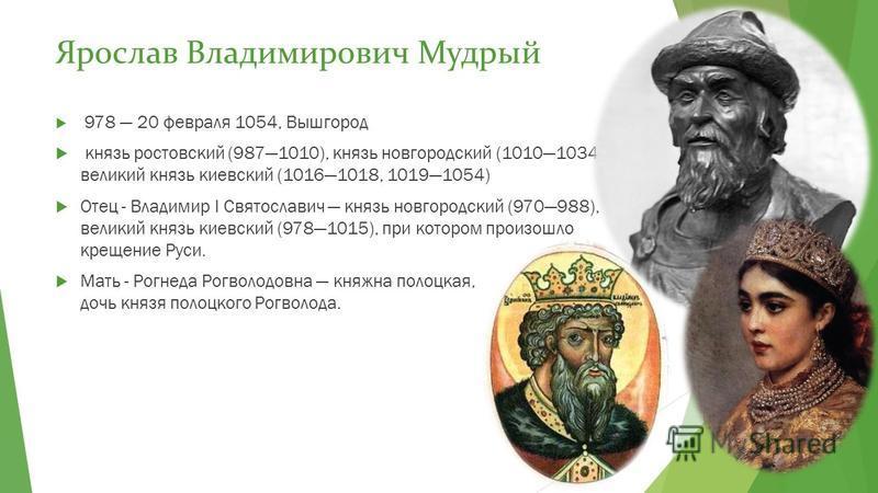 Ярослав Владимирович Мудрый 978 20 февраля 1054, Вышгород князь ростовский (9871010), князь новгородский (10101034), великий князь киевский (10161018, 10191054) Отец - Владимир I Святославич князь новгородский (970988), великий князь киевский (978101