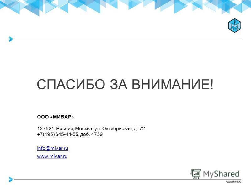 СПАСИБО ЗА ВНИМАНИЕ! ООО «МИВАР» 127521, Россия, Москва, ул. Октябрьская, д. 72 +7(495) 645-44-55, доб. 4739 info@mivar.ru www.mivar.ru