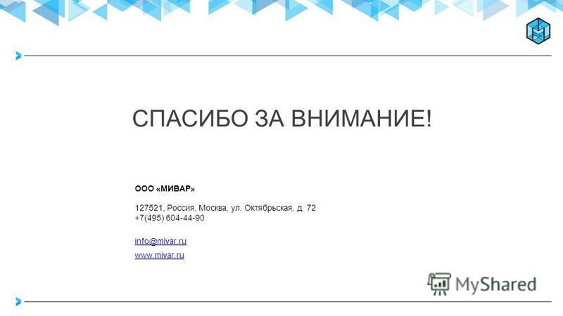СПАСИБО ЗА ВНИМАНИЕ! ООО «МИВАР» 127521, Россия, Москва, ул. Октябрьская, д. 72 +7(495) 604-44-90 info@mivar.ru www.mivar.ru