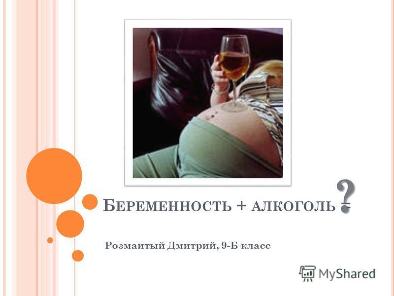 Б ЕРЕМЕННОСТЬ + АЛКОГОЛЬ = Розмаитый Дмитрий, 9-Б класс ?