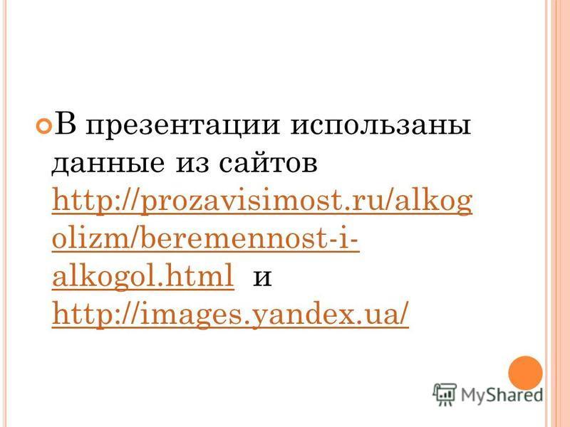 В презентации использаны данные из сайтов http://prozavisimost.ru/alkog olizm/beremennost-i- alkogol.html и http://images.yandex.ua/ http://prozavisimost.ru/alkog olizm/beremennost-i- alkogol.html http://images.yandex.ua/