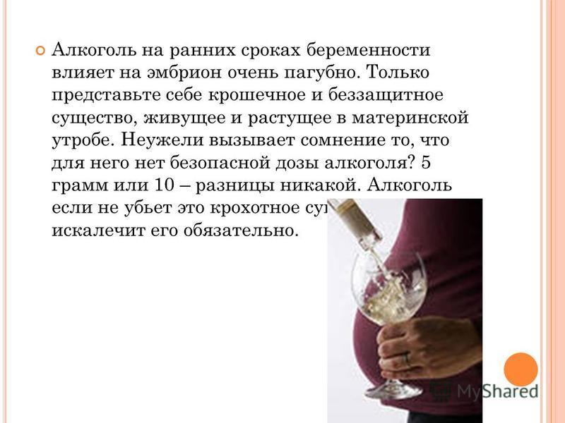 Алкоголь на ранних сроках беременности влияет на эмбрион очень пагубно. Только представьте себе крошечное и беззащитное существо, живущее и растущее в материнской утробе. Неужели вызывает сомнение то, что для него нет безопасной дозы алкоголя? 5 грам