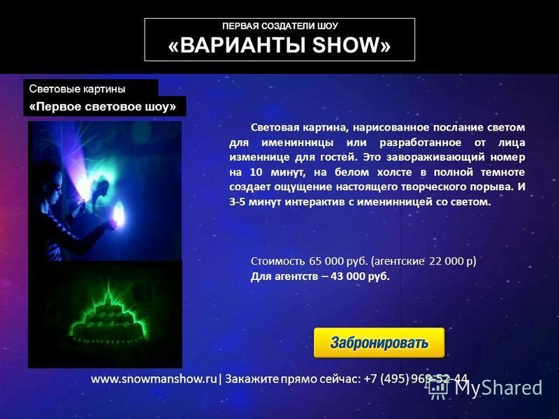 www.snowmanshow.ru| Закажите прямо сейчас: +7 (495) 969-52-44 «Первое световое шоу» Световая картина, нарисованное послание светом для именинницы или разработанное от лица изменнице для гостей. Это завораживающий номер на 10 минут, на белом холсте в