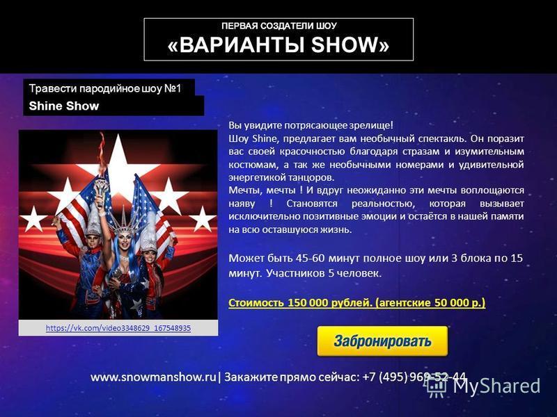 www.snowmanshow.ru| Закажите прямо сейчас: +7 (495) 969-52-44 Shine Show Вы увидите потрясающее зрелище! Шоу Shine, предлагает вам необычный спектакль. Он поразит вас своей красочностью благодаря стразам и изумительным костюмам, а так же необычными н