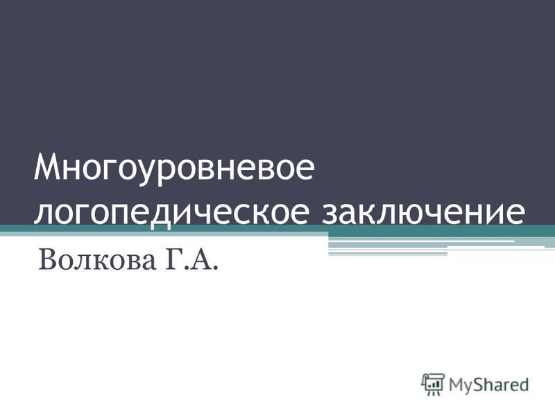 Многоуровневое логопедическое заключение Волкова Г.А.