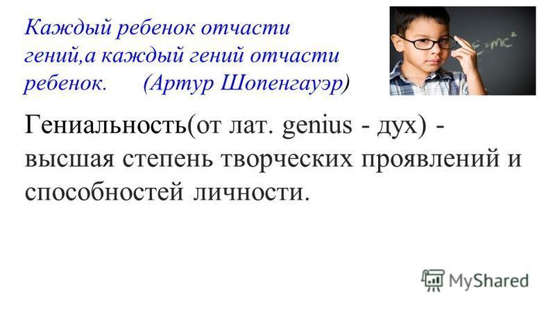 Каждый ребенок отчасти гений,а каждый гений отчасти ребенок. (Артур Шопенгауэр) Гениальность(от лат. genius - дух) - высшая степень творческих проявлений и способностей личности.