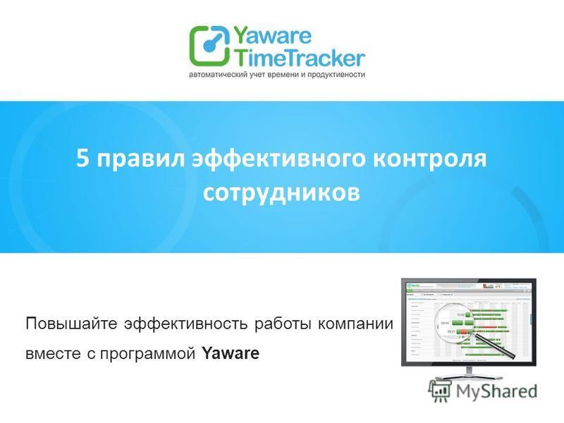 Повышайте эффективность работы компании вместе с программой Yaware 5 правил эффективного контроля сотрудников
