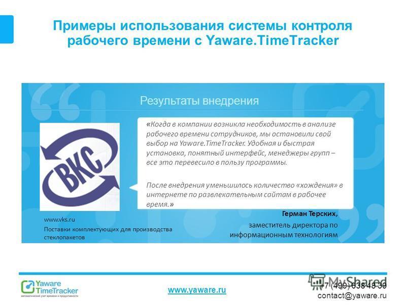 Результаты внедрения www.yaware.ru +7 (499) 638 48 39 contact@yaware.ru Примеры использования системы контроля рабочего времени с Yaware.TimeTracker Герман Терских, заместитель директора по информационным технологиям «Когда в компании возникла необхо