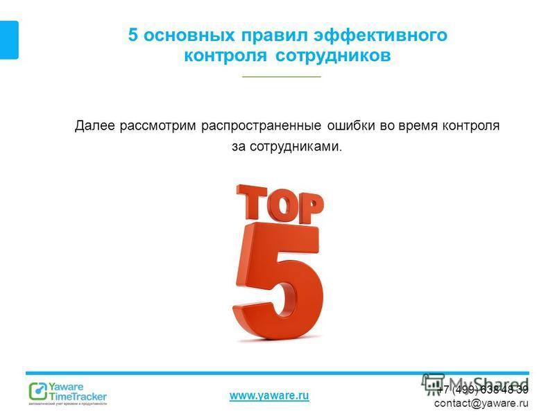 +7 (499) 638 48 39 contact@yaware.ru www.yaware.ru 5 основных правил эффективного контроля сотрудников Далее рассмотрим распространенные ошибки во время контроля за сотрудниками.