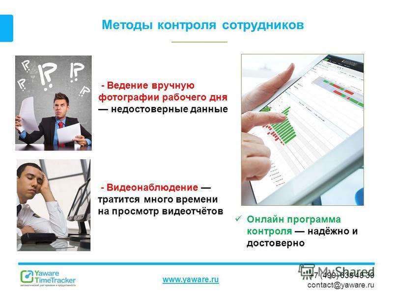+7 (499) 638 48 39 contact@yaware.ru www.yaware.ru Методы контроля сотрудников - Видеонаблюдение тратится много времени на просмотр видеотчётов - Ведение вручную фотографии рабочего дня недостоверные данные Онлайн программа контроля надёжно и достове