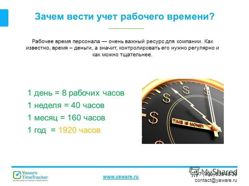 +7 (499) 638 48 39 contact@yaware.ru www.yaware.ru Зачем вести учет рабочего времени? Рабочее время персонала очень важный ресурс для компании. Как известно, время – деньги, а значит, контролировать его нужно регулярно и как можно тщательнее. 1 день