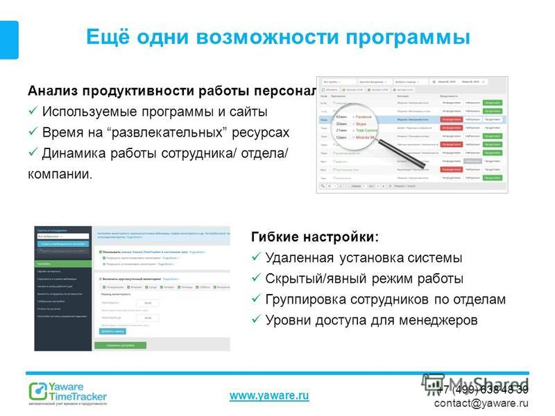 +7 (499) 638 48 39 contact@yaware.ru www.yaware.ru Ещё одни возможности программы Анализ продуктивности работы персонала: Используемые программы и сайты Время на развлекательных ресурсах Динамика работы сотрудника/ отдела/ компании. Гибкие настройки: