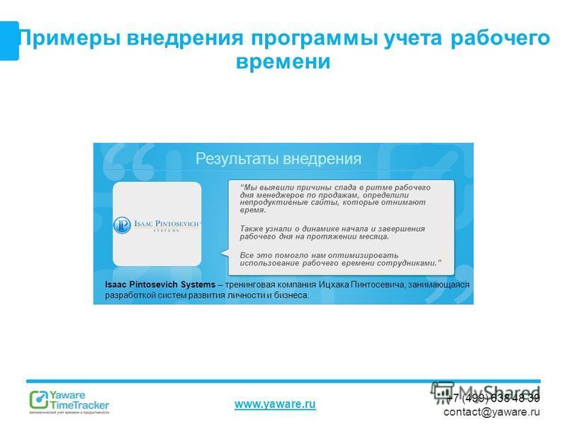 Результаты внедрения www.yaware.ru +7 (499) 638 48 39 contact@yaware.ru Примеры внедрения программы учета рабочего времени Isaac Pintosevich Systems – тренинговая компания Ицхака Пинтосевича, занимающаяся разработкой систем развития личности и бизнес