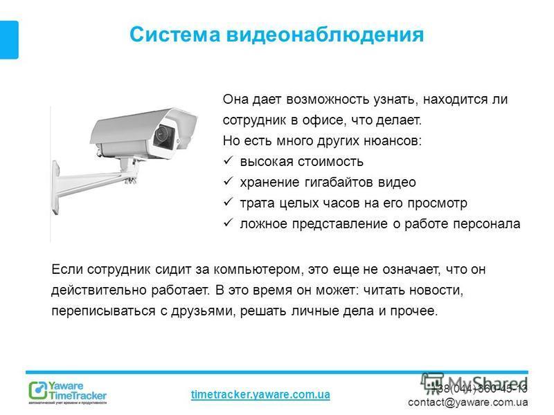 +38(044) 360-45-13 contact@yaware.com.ua timetracker.yaware.com.ua Система видеонаблюдения Она дает возможность узнать, находится ли сотрудник в офисе, что делает. Но есть много других нюансов: высокая стоимость хранение гигабайтов видео трата целых