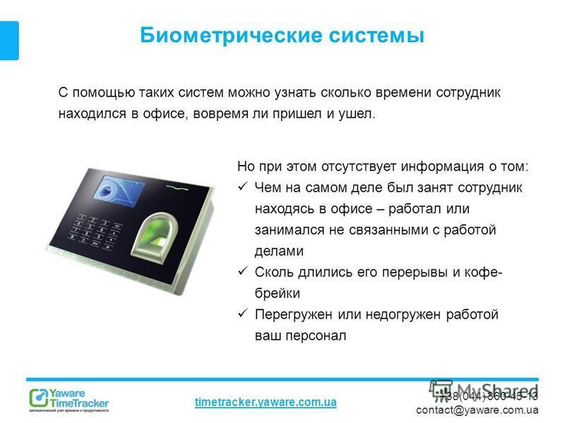 +38(044) 360-45-13 contact@yaware.com.ua timetracker.yaware.com.ua Биометрические системы С помощью таких систем можно узнать сколько времени сотрудник находился в офисе, вовремя ли пришел и ушел. Но при этом отсутствует информация о том: Чем на само