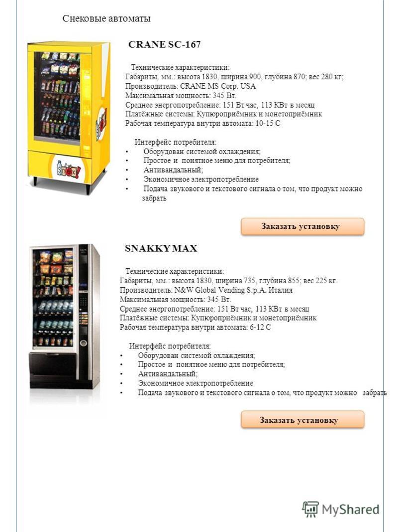 Снековые автоматы CRANE SC-167 Технические характеристики: Габариты, мм.: высота 1830, ширина 900, глубина 870; вес 280 кг; Производитель: CRANE MS Corp. USA Максимальная мощность: 345 Вт. Среднее энергопотребление: 151 Вт час, 113 КВт в месяц Платёж