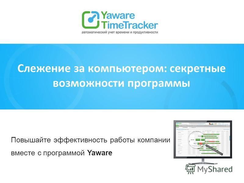 Повышайте эффективность работы компании вместе с программой Yaware Слежение за компьютером: секретные возможности программы