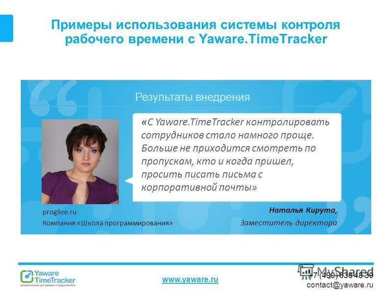 Результаты внедрения www.yaware.ru +7 (499) 638 48 39 contact@yaware.ru Примеры использования системы контроля рабочего времени с Yaware.TimeTracker Наталья Кирута, Заместитель директора «С Yaware.TimeTracker контролировать сотрудников стало намного