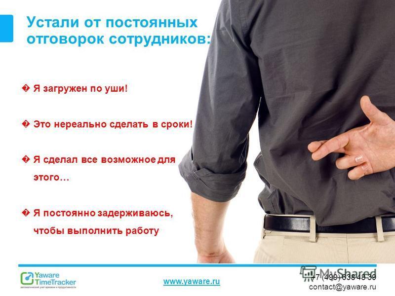 +7 (499) 638 48 39 contact@yaware.ru www.yaware.ru Устали от постоянных отговорок сотрудников: Я загружен по уши! Это нереально сделать в сроки! Я сделал все возможное для этого… Я постоянно задерживаюсь, чтобы выполнить работу