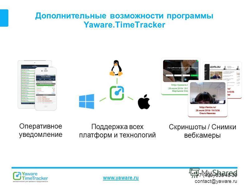+7 (499) 638 48 39 contact@yaware.ru www.yaware.ru Дополнительные возможности программы Yaware.TimeTracker Скриншоты / Снимки веб-камеры Поддержка всех платформ и технологий Оперативное уведомление