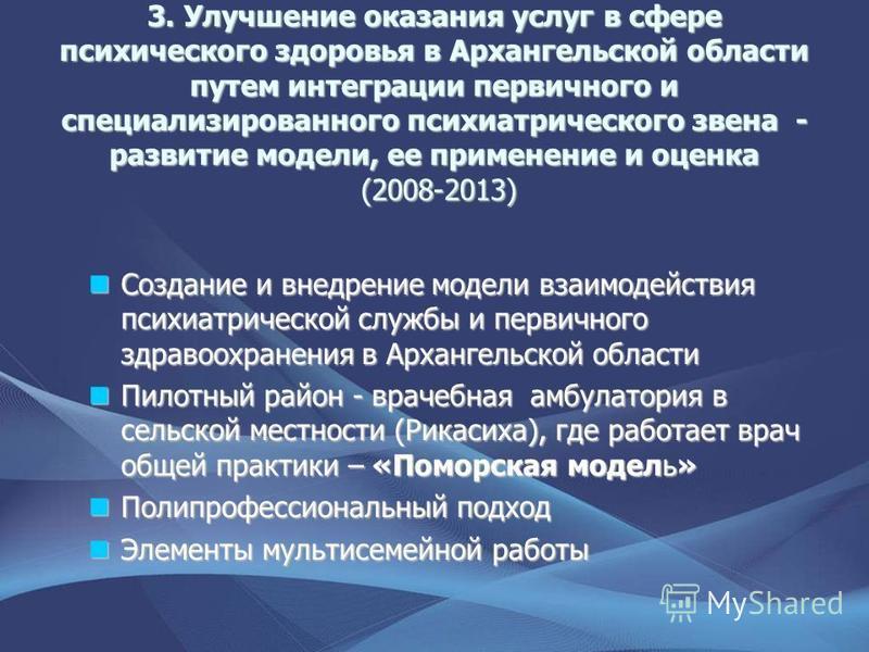 3. Улучшение оказания услуг в сфере психического здоровья в Архангельской области путем интеграции первичного и специализированного психиатрического звена - развитие модели, ее применение и оценка (2008-2013) Создание и внедрение модели взаимодействи