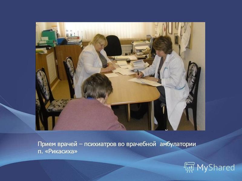 Прием врачей – психиатров во врачебной амбулатории п. «Рикасиха»