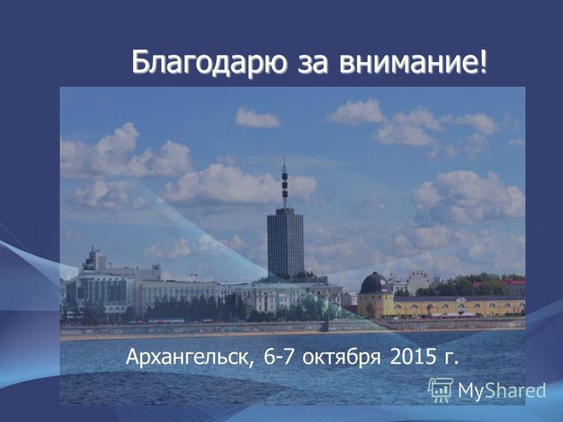 Благодарю за внимание! Архангельск, 6-7 октября 2015 г.