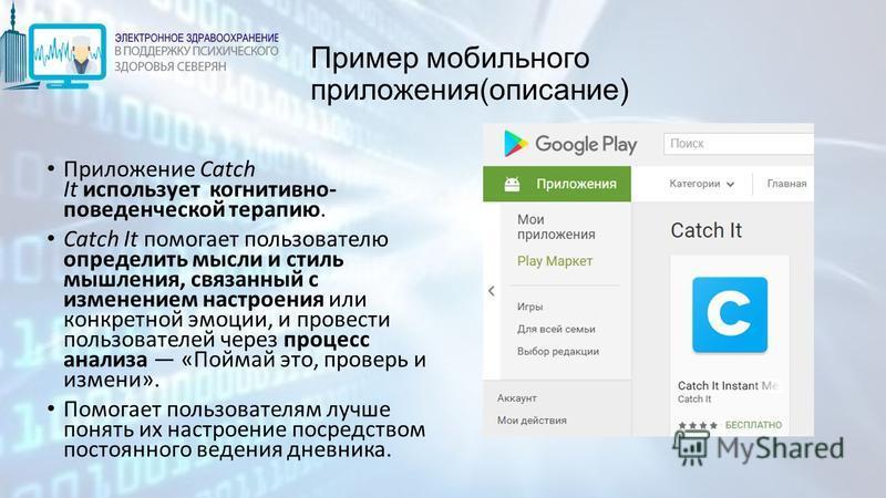 Пример мобильного приложения(описание) Приложение Catch It использует когнитивно- поведенческой терапию. Catch It помогает пользователю определить мысли и стиль мышления, связанный с изменением настроения или конкретной эмоции, и провести пользовател