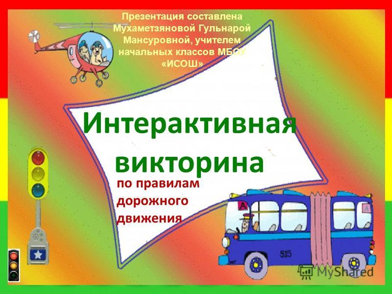 Интерактивная викторина по правилам дорожного движения Презентация составлена Муxаметзяновой Гульнарой Мансуровной, учителем начальных классов МБОУ «ИСОШ»