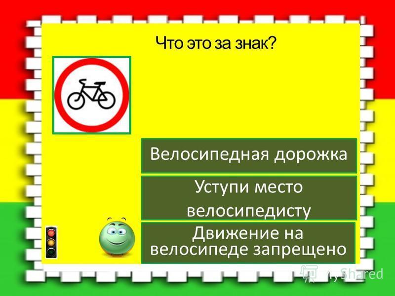 Движение на велосипеде запрещено Уступи место велосипедисту Велосипедная дорожка Что это за знак?