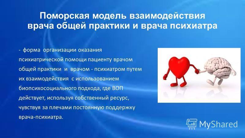 Поморская модель взаимодействия врача общей практики и врача психиатра - форма организации оказания психиатрической помощи пациенту врачом общей практики и врачом - психиатром путем их взаимодействия с использованием био психосоциального подхода, где