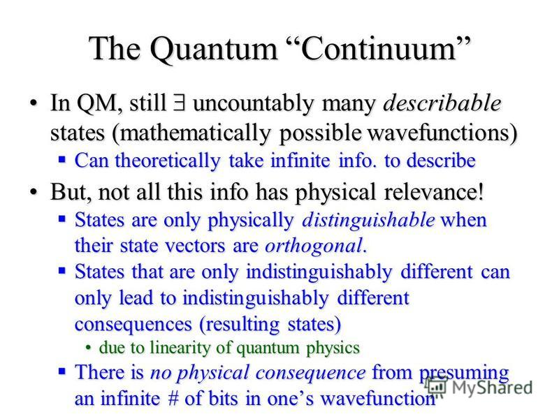 The Quantum Continuum In QM, still uncountably many describable states (mathematically possible wavefunctions)In QM, still uncountably many describable states (mathematically possible wavefunctions) Can theoretically take infinite info. to describe C