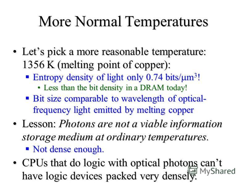 More Normal Temperatures Lets pick a more reasonable temperature: 1356 K (melting point of copper):Lets pick a more reasonable temperature: 1356 K (melting point of copper): Entropy density of light only 0.74 bits/ m 3 ! Entropy density of light only