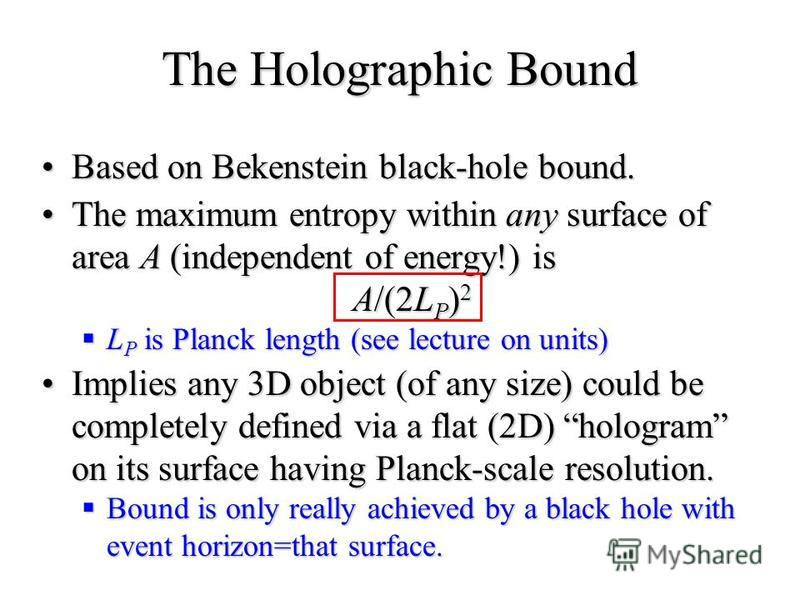 The Holographic Bound Based on Bekenstein black-hole bound.Based on Bekenstein black-hole bound. The maximum entropy within any surface of area A (independent of energy!) is A/(2L P ) 2The maximum entropy within any surface of area A (independent of