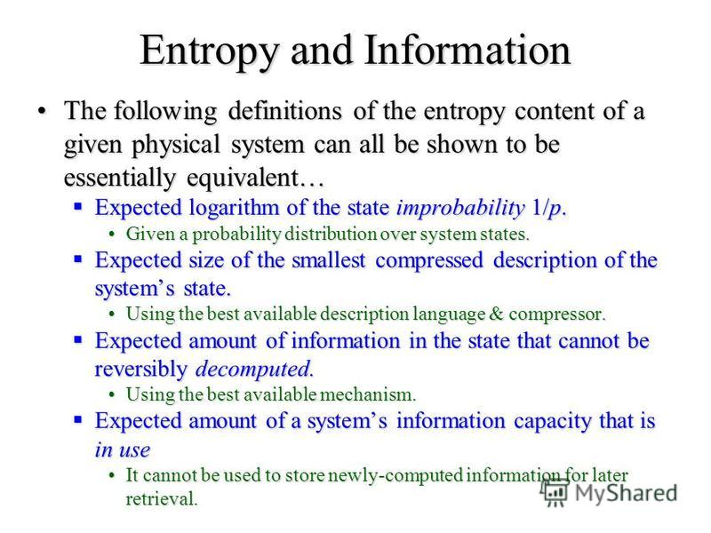 Entropy and Information The following definitions of the entropy content of a given physical system can all be shown to be essentially equivalent…The following definitions of the entropy content of a given physical system can all be shown to be essen