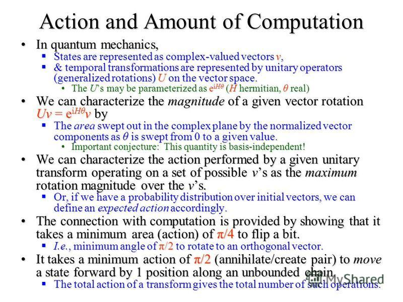 Action and Amount of Computation In quantum mechanics,In quantum mechanics, States are represented as complex-valued vectors v, States are represented as complex-valued vectors v, & temporal transformations are represented by unitary operators (gener