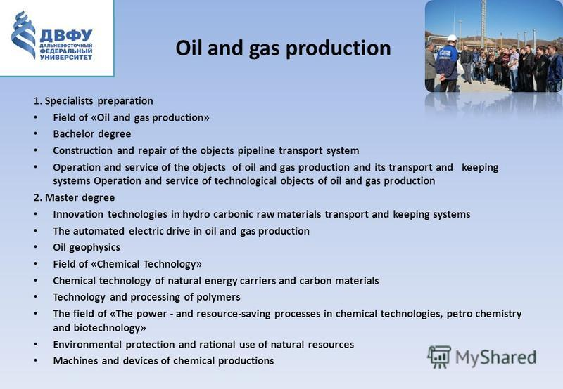 Oil and gas production 1. Specialists preparation Field of «Oil and gas production» Bachelor degree Construction and repair of the objects pipeline transport system Operation and service of the objects of oil and gas production and its transport and