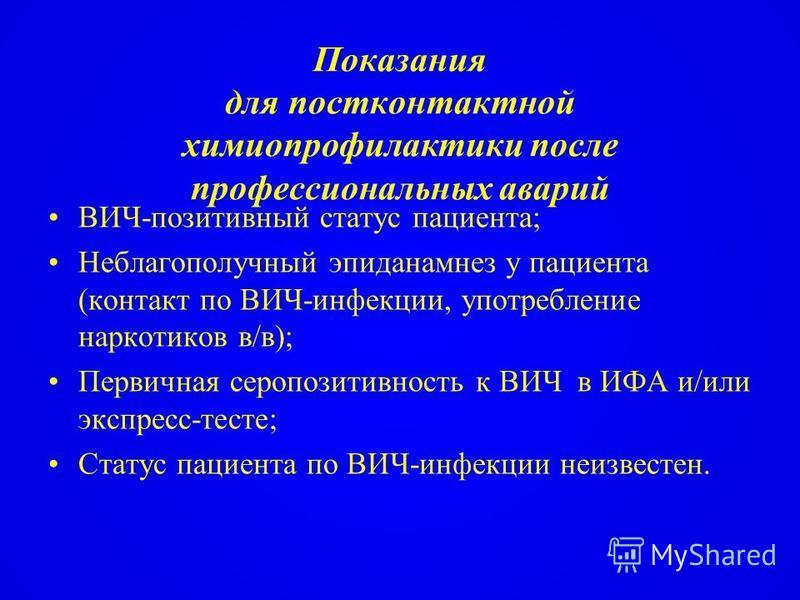 Показания для постконтактной химиопрофилактики после профессиональных аварий ВИЧ-позитивный статус пациента; Неблагополучный эпиданамнез у пациента (контакт по ВИЧ-инфекции, употребление наркотиков в/в); Первичная серопозитивность к ВИЧ в ИФА и/или э