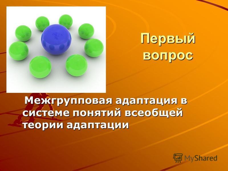 Первый вопрос Межгрупповая адаптация в системе понятий всеобщей теории адаптации Межгрупповая адаптация в системе понятий всеобщей теории адаптации