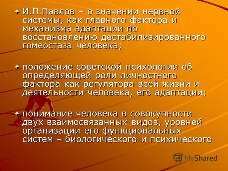 И.П.Павлов – о значении нервной системы, как главного фактора и механизма адаптации по восстановлению дестабилизированного гомеостаза человека; положение советской психологии об определяющей роли личностного фактора как регулятора всей жизни и деяоте